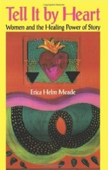 Tell It By Heart: Women and the Healing Power of Story Erica Helm Meade