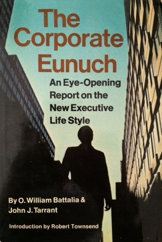 The Corporate Eunuch: An Eye-Opening Report on the New Executive Life Style O. William Battalia