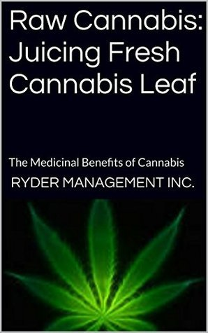 Raw Cannabis: Juicing Fresh Cannabis Leaf: The Medicinal Benefits of Cannabis  by  Ryder Management Inc.