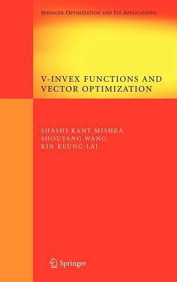 V-Invex Functions and Vector Optimization. Optimization and Its Applications, Volume 14.  by  Shashi Kant Mishra