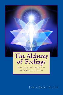 The Alchemy of Feelings: Reclaiming the Inner Life from Mental Cruelty James Saint Cloud
