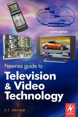Newnes Guide to Television and Video Technology: The Guide for the Digital Age - From HDTV, DVD and Flat-Screen Technologies to Multimedia Broadcastin K.F. Ibrahim