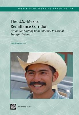 The U.S. - Mexico Remittance Corridor: Lessons on Shifting from Informal to Formal Transfer Systems Raul Hernandez-Coss