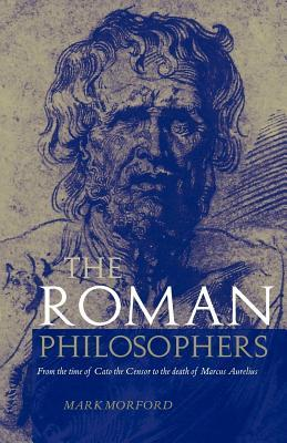 Roman Philosophers: From the Time of Cato the Censor to the Death of Marcus Aurelius Mark P.O. Morford