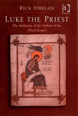 Luke the Priest: The Authority of the Author of the Third Gospel  by  Rick Strelan