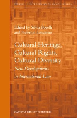 Cultural Heritage, Cultural Rights, Cultural Diversity: New Developments in International Law  by  Silvia Borelli