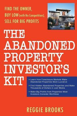 Abandoned Property Investors Kit: Find the Owner, Buy Low (with No Competition), Sell for Big Profits  by  Reggie Brooks