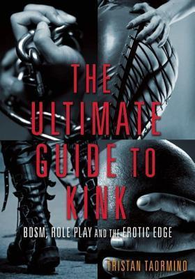 Ultimate Guide to Kink Bdsm, Role Play and the Erotic Edge  by  Tristan Taormino