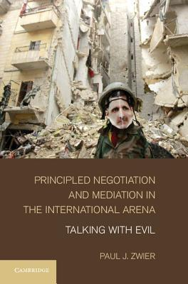 Principled Negotiation and Mediation in the International Arena: Talking with Evil Paul J. Zwier II
