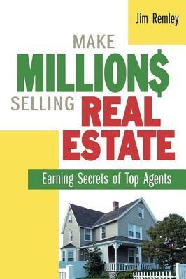 Make Millions Selling Real Estate: Earning Secrets of Top Agents Jim Remley