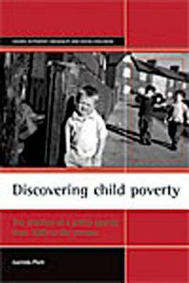 Discovering Child Poverty: The Creation of a Policy Agenda from 1800 to the Present. Studies in Poverty, Inequality and Social Exclusion  by  Lucinda Platt