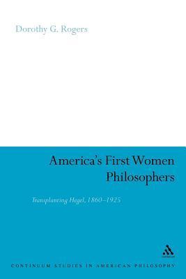 Americas First Women Philosophers: Transplanting Hegel, 1860 - 1925. Continuum Studies in American Philosophy.  by  Dorothy G Rogers