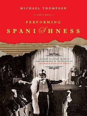 Performing Spanishness: History, Cultural Identity and Censorship in the Theatre of Jose Maria Rodriguez Mendez Michael Thompson