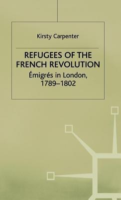 Refugess of the French Revolution: Emigres in London, 1789-1802  by  Kirsty Dr Carpenter