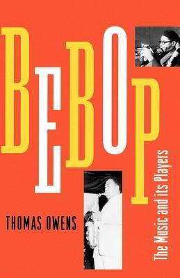 Bebop: The Music and Its Players  by  Thomas Owens
