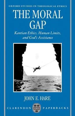 The Moral Gap: Kantian Ethics, Human Limits, and Gods Assistance J E Hare