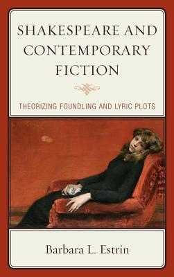 Shakespeare and Contemporary Fiction: Theorizing Foundling and Lyric Plots  by  Barbara L. Estrin