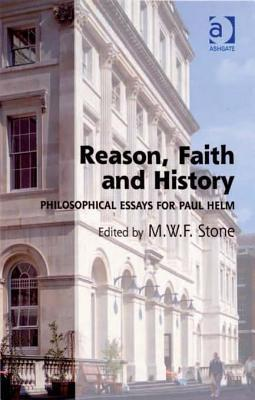 Reason, Faith and History: Philosophical Essays for Paul Helm  by  Martin Stone
