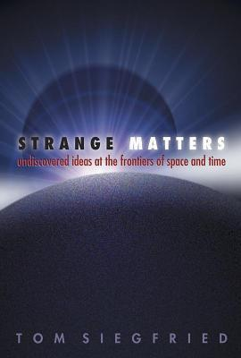 Strange Matters: Undiscovered Ideas at the Frontiers of Space and Time Tom Siegfried