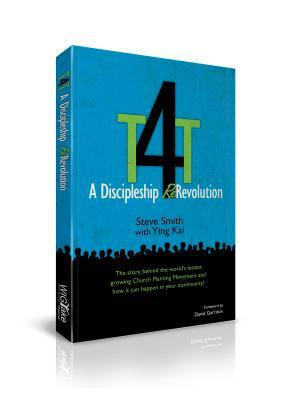T4T: A Discipleship Re-Revolution: The Story Behind the Worlds Fastest Growing Church Planting Movement and How it Can Happen in Your Community! Steve Smith
