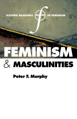 Feminism and Masculinities. Oxford Readings in Feminism. Peter F. Murphy