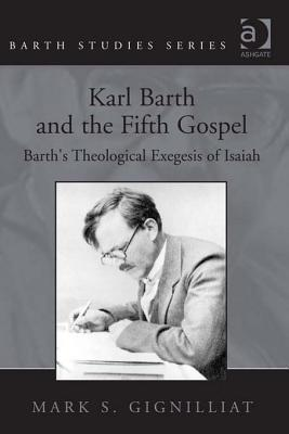 Karl Barth and the Fifth Gospel: Barths Theological Exegesis of Isaiah  by  Mark Gignilliat