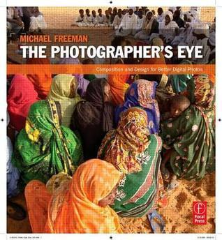 Photographers Eye: Composition and Design for Better Digital Photos  by  Michael Freeman