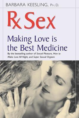 Rx Sex: Making Love Is the Best Medicine Barbara Keesling