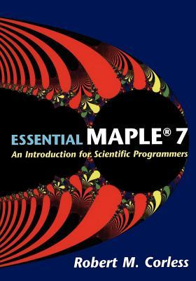 Essential Maple 7: An Introduction for Scientific Programmers R M Corless