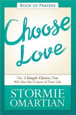 Choose Love Book of Prayers: The Three Simple Choices That Will Alter the Course of Your Life Stormie Omartian