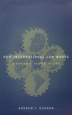How International Law Works: A Rational Choice Theory  by  Andrew Guzman