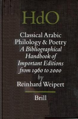 Classical Arabic Philology and Poetry: A Bibliographical Handbook of Important Editions from 1960 to 2000. Handbook of Oriental Studies, Volume 63  by  Reinhard Weipert