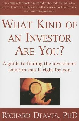 What Kind of an Investor Are You? a Guide to Finding the Investment Solution That Is Right for You  by  Richard Deaves