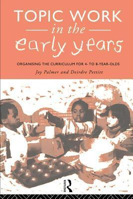 Topic Work in the Early Years: Organising the Curriculum for 4- To 8-Year-Olds  by  Joy A. Palmer
