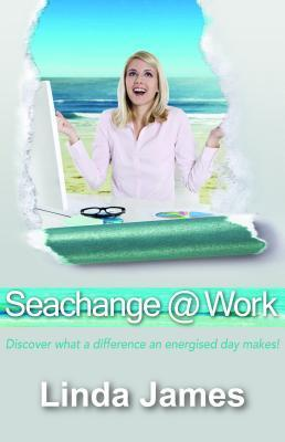 Seachange @ Work: Discover What a Difference an Energised Day Makes! Linda   James