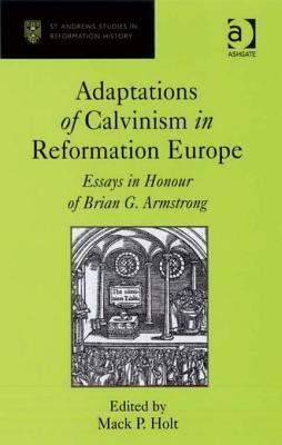 Adaptations of Calvinism in Reformation Europe: Essays in Honour of Brian G. Armstrong  by  Mack P Holt