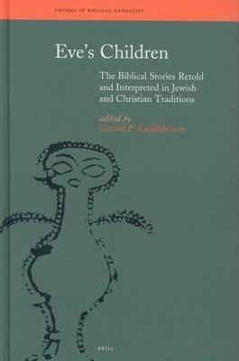 Eves Children: The Biblical Stories Retold and Interpreted in Jewish and Christian Traditions. Themes in Biblical Narrative: Jewish and Christian Tra Gerard P. Luttikhuizen