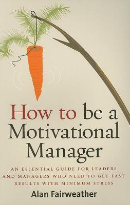 How to Be a Motivational Manager: An Essential Guide for Leaders and Managers Who Need to Get Fast Results with Minimum Stress  by  Alan Fairweather
