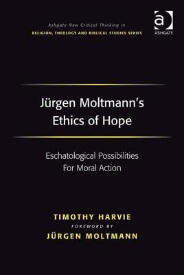 Jurgen Moltmanns Ethics of Hope: Eschatological Possibilities for Moral Action. Ashgate New Critical Thinking in Religion, Theology and Biblical Studies. Timothy Harvie