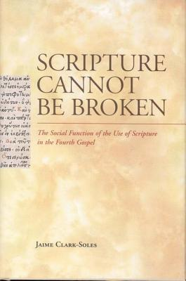 Scripture Cannot Be Broken: The Social Function of the Use of Scripture in the Fourth Gospel Jaime Clark-Soles
