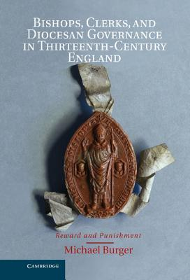 Bishops, Clerks, and Diocesan Governance in Thirteenth-Century England: Reward and Punishment  by  Michael Burger
