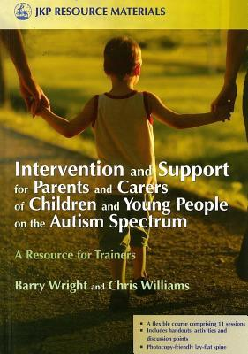 Intervention and Support for Parents and Carers of Children and Young People on the Autism Spectrum: A Resource for Trainers  by  Barry Wright