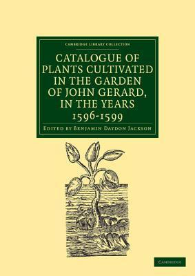 Catalogue of Plants Cultivated in the Garden of John Gerard, in the Years 1596 1599 Benjamin Daydon Jackson
