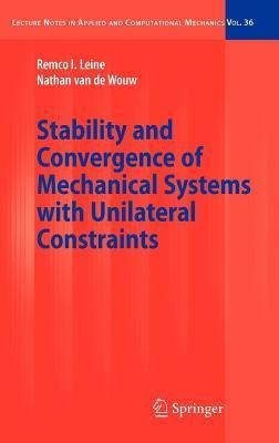 Stability and Convergence of Mechanical Systems with Unilateral Constraints. Lecture Notes in Applied and Computational Mechanics, Volume 36. Remco I Leine
