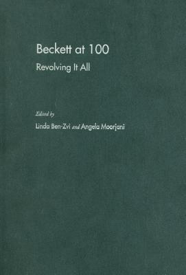 Beckett at 100: Revolving It All Linda Ben-Zvi