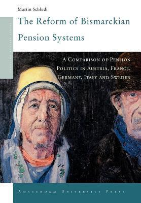 Reform of Bismarckian Pension Systems, The: A Comparison of Pension Politics in Austria, France, Germany, Italy and Sweden. Changing Welfare States.  by  Martin Schludi