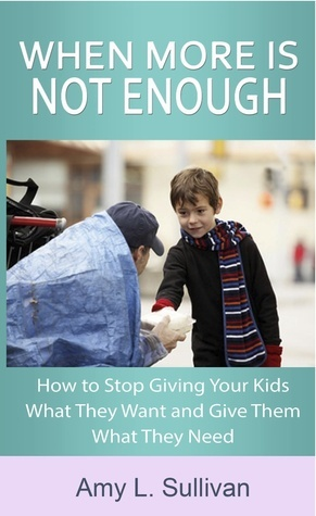 When More is Not Enough - How to Stop Giving Your Kids What They Want and Give Them What They Need Amy L. Sullivan