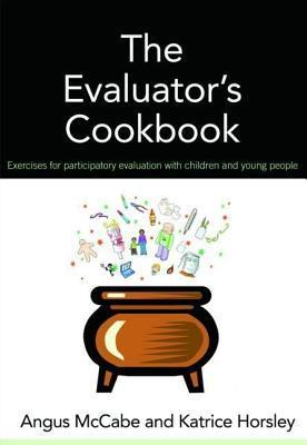 The Evaluators Cookbook: Exercises for Participatory Evaluation with Children and Young People  by  Angus McCabe