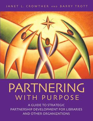 Partnering with Purpose: A Guide to Strategic Partnership Development for Libraries and Other Organizations  by  Janet L Crowther