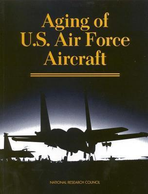 Aging of U.S. Air Force Aircraft: Final Report  by  National Research Committee on Aging of U S Air Force Aircraft Commission on Engineering and Technic
